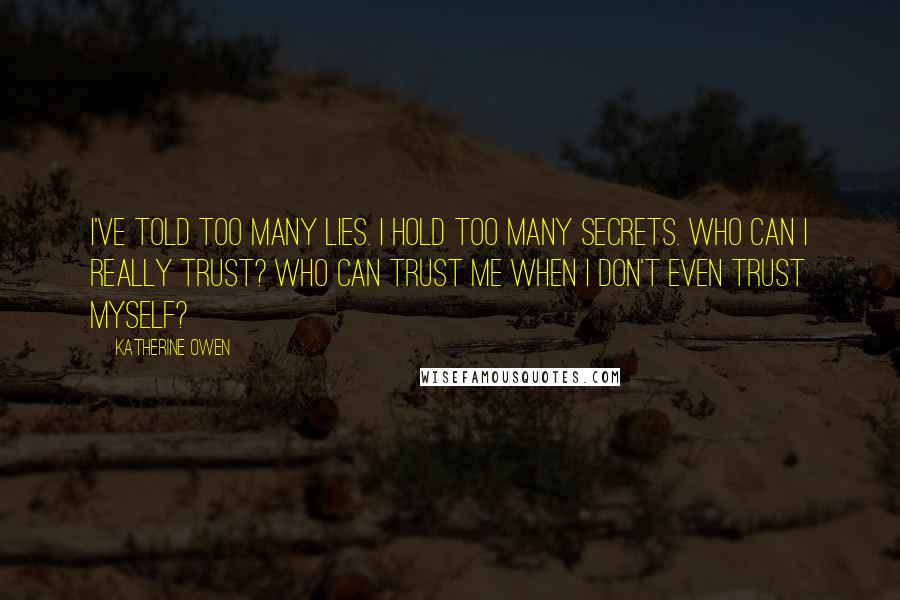 Katherine Owen quotes: I've told too many lies. I hold too many secrets. Who can I really trust? Who can trust me when I don't even trust myself?