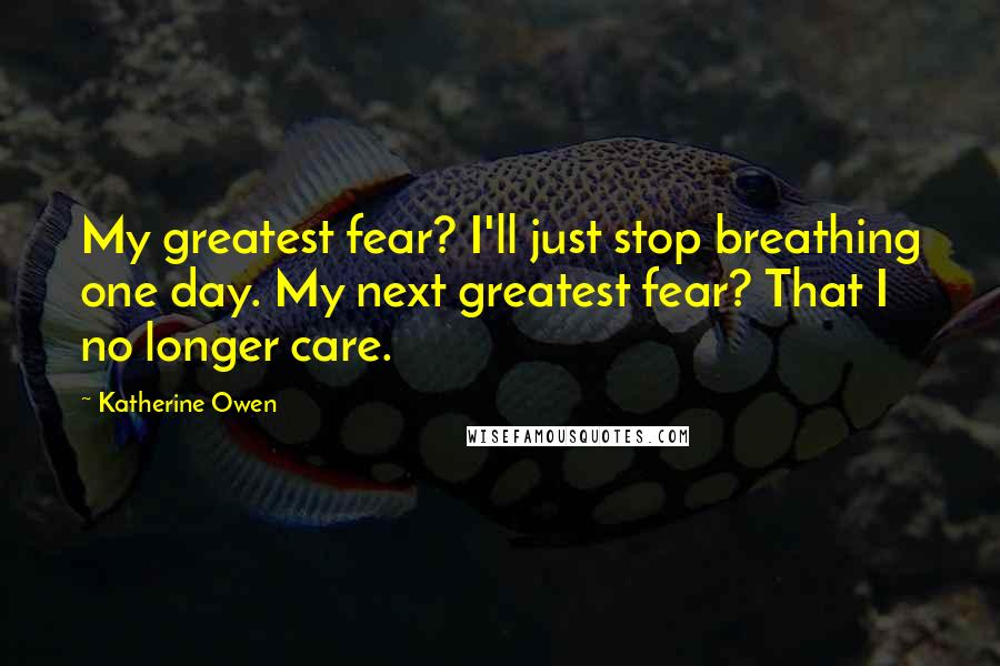 Katherine Owen quotes: My greatest fear? I'll just stop breathing one day. My next greatest fear? That I no longer care.