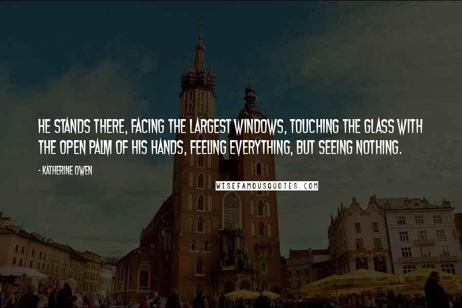 Katherine Owen quotes: He stands there, facing the largest windows, touching the glass with the open palm of his hands, feeling everything, but seeing nothing.