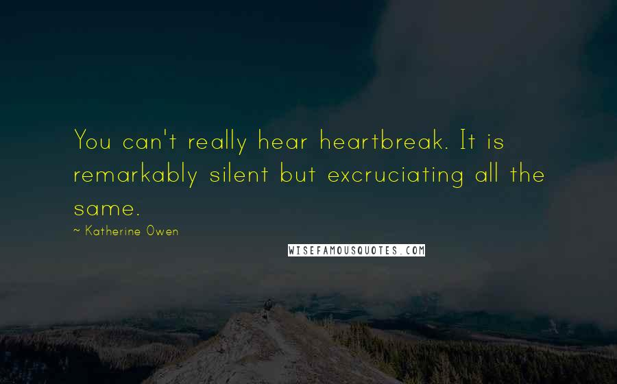 Katherine Owen quotes: You can't really hear heartbreak. It is remarkably silent but excruciating all the same.