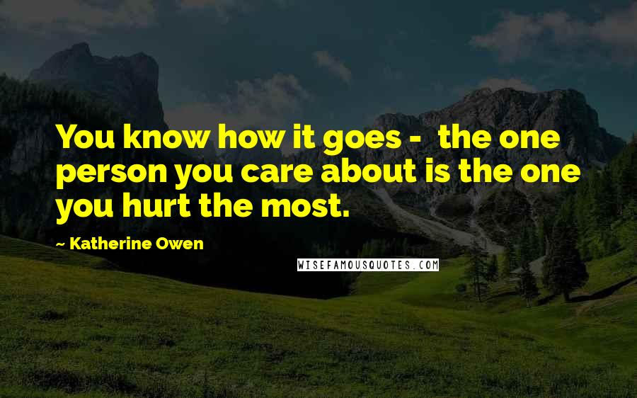 Katherine Owen quotes: You know how it goes - the one person you care about is the one you hurt the most.