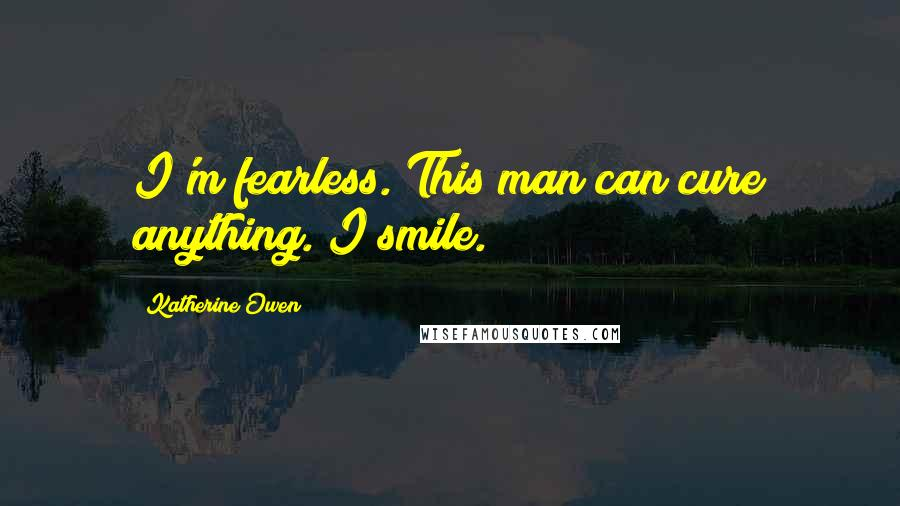 Katherine Owen quotes: I'm fearless. This man can cure anything. I smile.