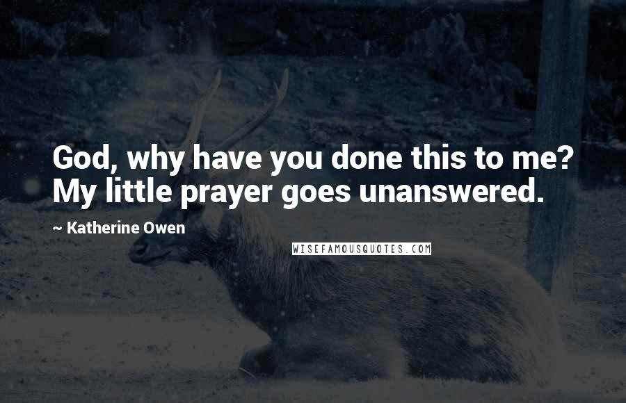 Katherine Owen quotes: God, why have you done this to me? My little prayer goes unanswered.