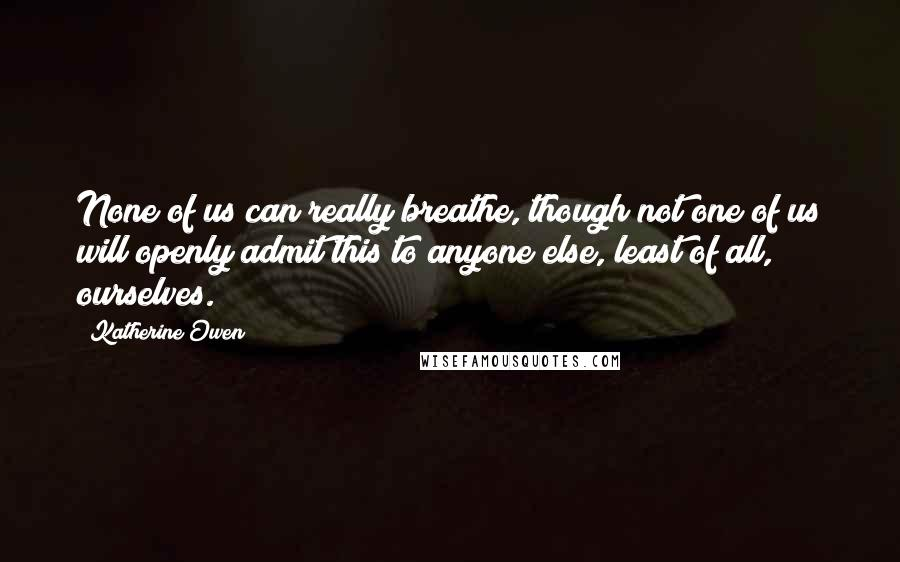 Katherine Owen quotes: None of us can really breathe, though not one of us will openly admit this to anyone else, least of all, ourselves.