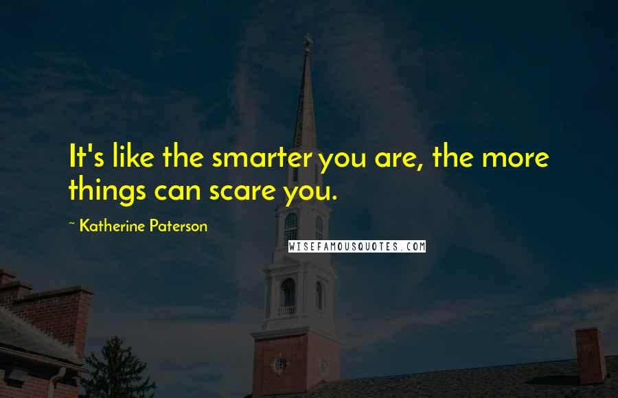 Katherine Paterson quotes: It's like the smarter you are, the more things can scare you.