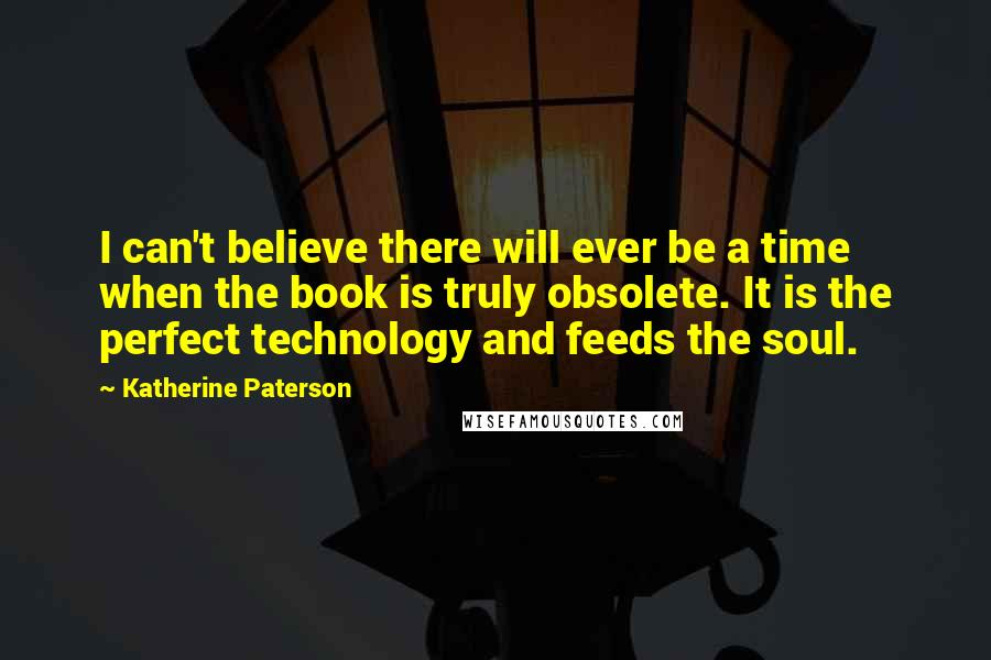 Katherine Paterson quotes: I can't believe there will ever be a time when the book is truly obsolete. It is the perfect technology and feeds the soul.