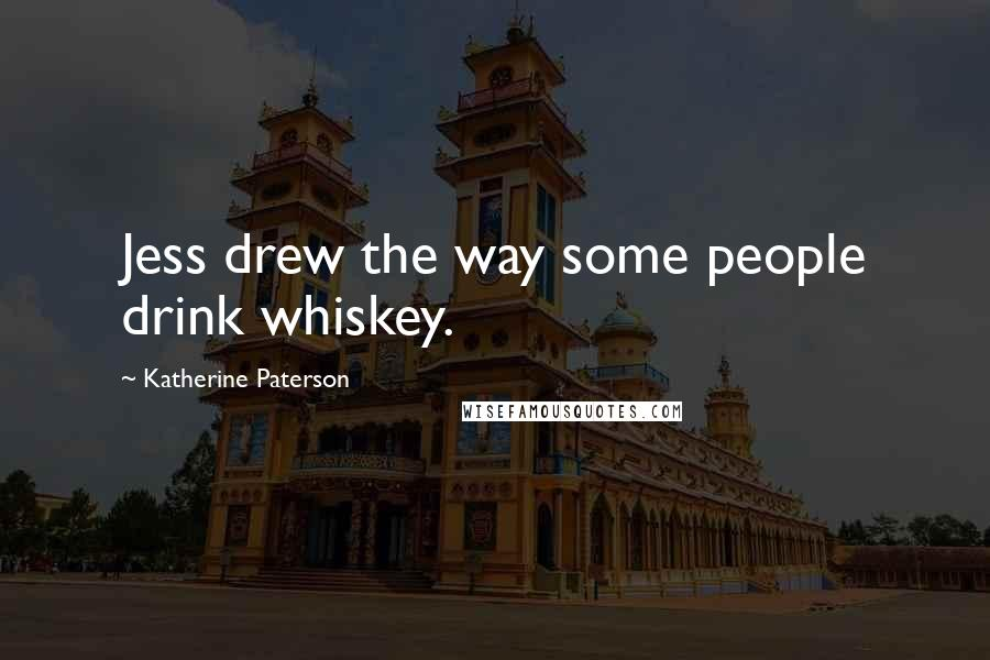 Katherine Paterson quotes: Jess drew the way some people drink whiskey.