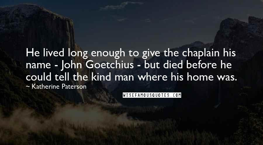 Katherine Paterson quotes: He lived long enough to give the chaplain his name - John Goetchius - but died before he could tell the kind man where his home was.
