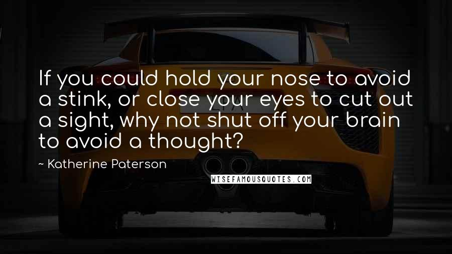 Katherine Paterson quotes: If you could hold your nose to avoid a stink, or close your eyes to cut out a sight, why not shut off your brain to avoid a thought?