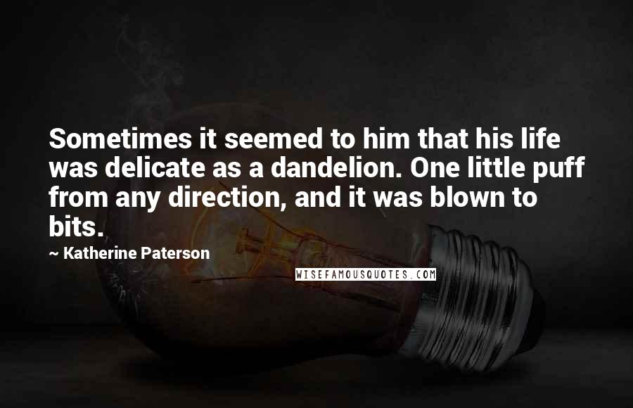Katherine Paterson quotes: Sometimes it seemed to him that his life was delicate as a dandelion. One little puff from any direction, and it was blown to bits.