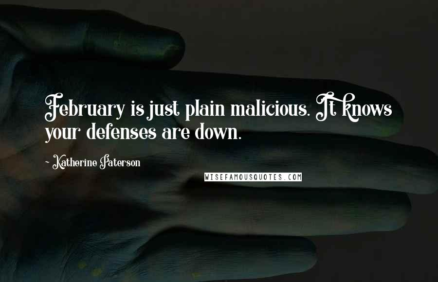 Katherine Paterson quotes: February is just plain malicious. It knows your defenses are down.