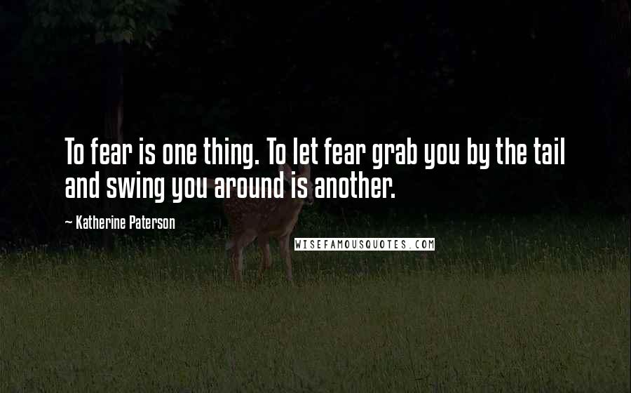 Katherine Paterson quotes: To fear is one thing. To let fear grab you by the tail and swing you around is another.