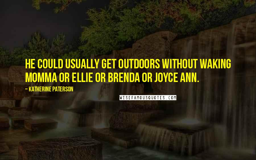 Katherine Paterson quotes: He could usually get outdoors without waking Momma or Ellie or Brenda or Joyce Ann.