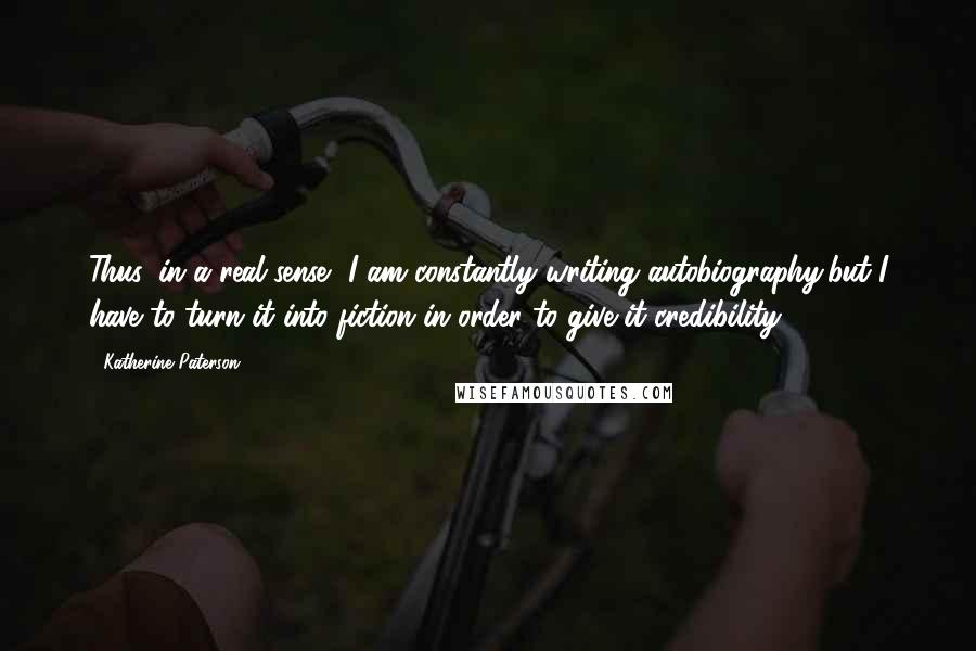 Katherine Paterson quotes: Thus, in a real sense, I am constantly writing autobiography,but I have to turn it into fiction in order to give it credibility.