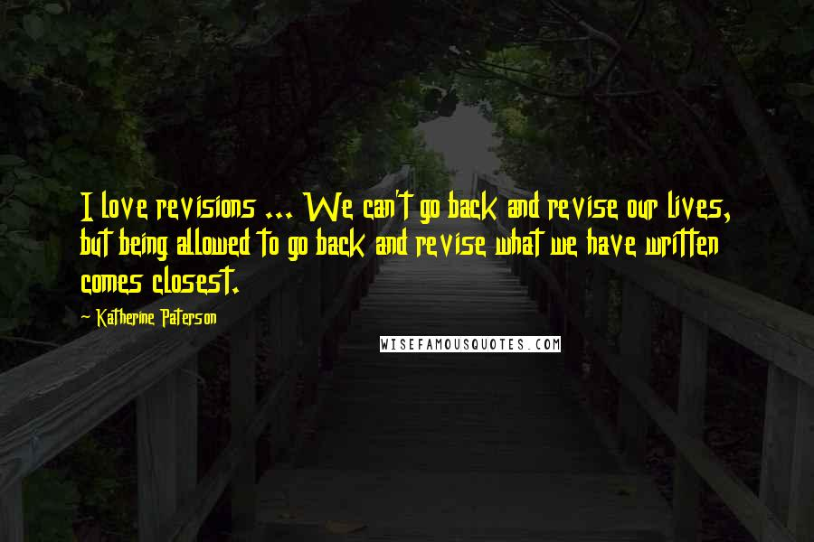Katherine Paterson quotes: I love revisions ... We can't go back and revise our lives, but being allowed to go back and revise what we have written comes closest.