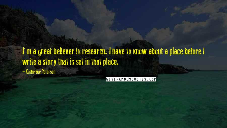 Katherine Paterson quotes: I'm a great believer in research. I have to know about a place before I write a story that is set in that place.