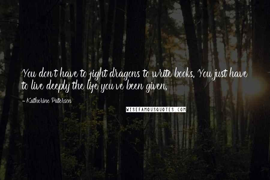 Katherine Paterson quotes: You don't have to fight dragons to write books. You just have to live deeply the life you've been given.
