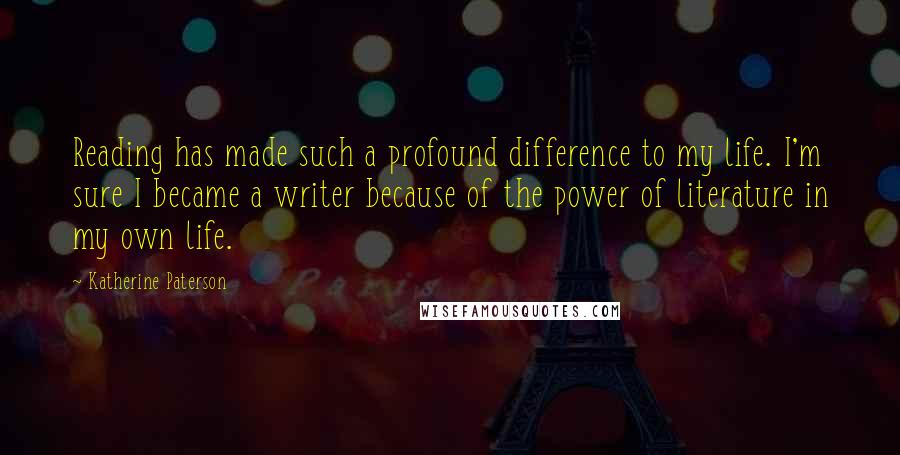 Katherine Paterson quotes: Reading has made such a profound difference to my life. I'm sure I became a writer because of the power of literature in my own life.