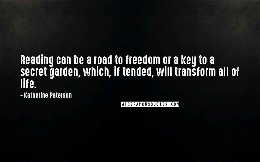 Katherine Paterson quotes: Reading can be a road to freedom or a key to a secret garden, which, if tended, will transform all of life.