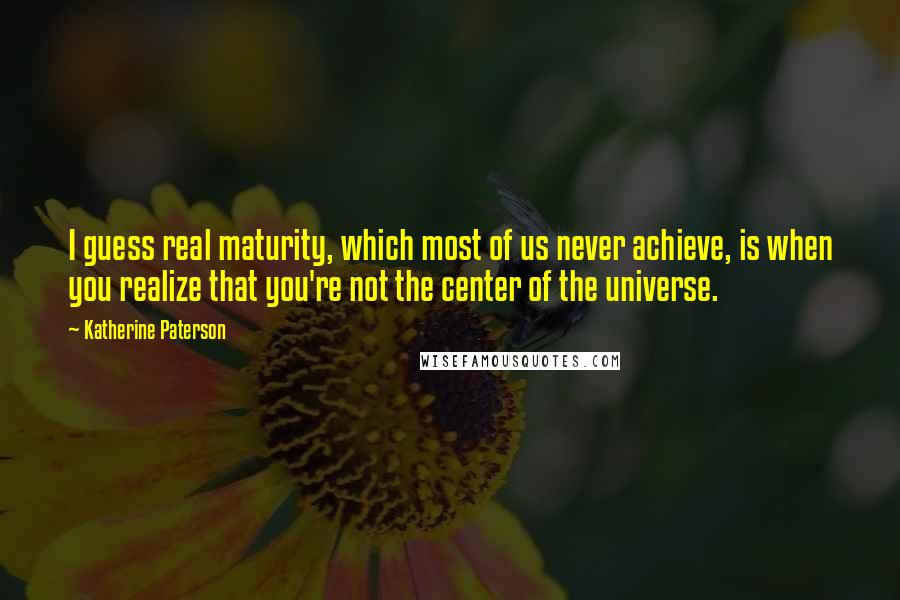 Katherine Paterson quotes: I guess real maturity, which most of us never achieve, is when you realize that you're not the center of the universe.