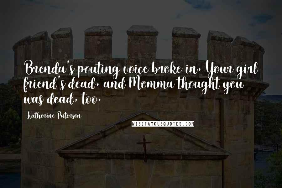 Katherine Paterson quotes: Brenda's pouting voice broke in, Your girl friend's dead, and Momma thought you was dead, too.