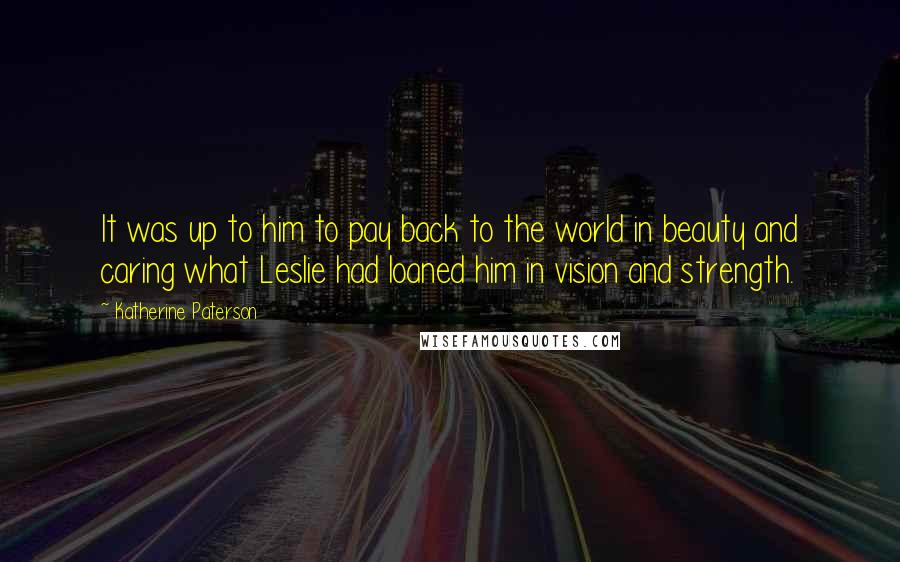 Katherine Paterson quotes: It was up to him to pay back to the world in beauty and caring what Leslie had loaned him in vision and strength.