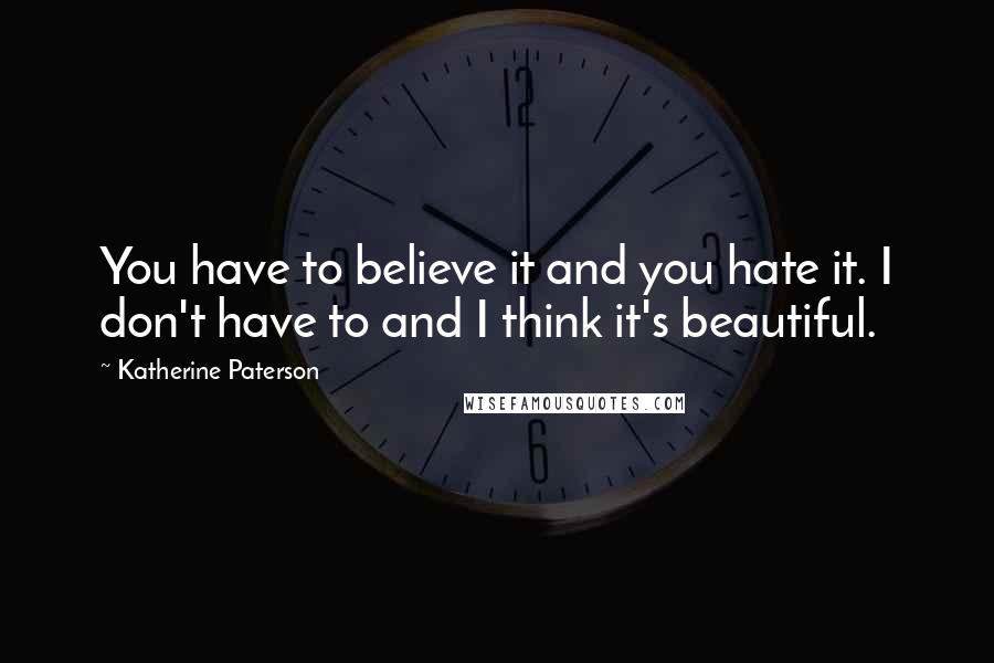 Katherine Paterson quotes: You have to believe it and you hate it. I don't have to and I think it's beautiful.