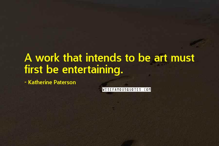 Katherine Paterson quotes: A work that intends to be art must first be entertaining.
