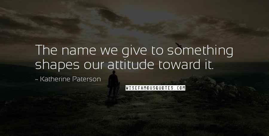 Katherine Paterson quotes: The name we give to something shapes our attitude toward it.