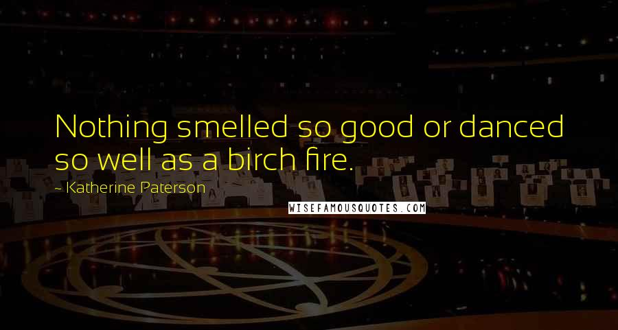 Katherine Paterson quotes: Nothing smelled so good or danced so well as a birch fire.