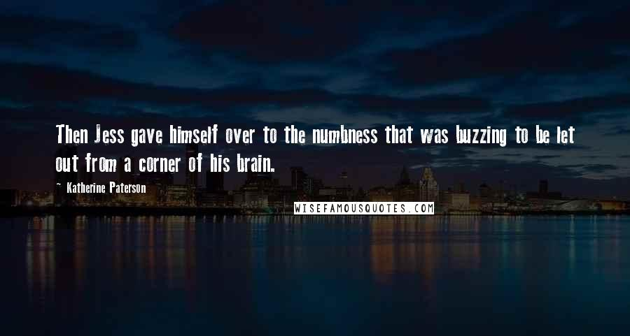 Katherine Paterson quotes: Then Jess gave himself over to the numbness that was buzzing to be let out from a corner of his brain.