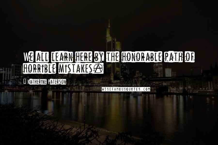 Katherine Paterson quotes: We all learn here by the honorable path of horrible mistakes.