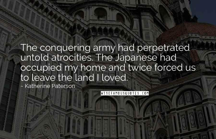 Katherine Paterson quotes: The conquering army had perpetrated untold atrocities. The Japanese had occupied my home and twice forced us to leave the land I loved.