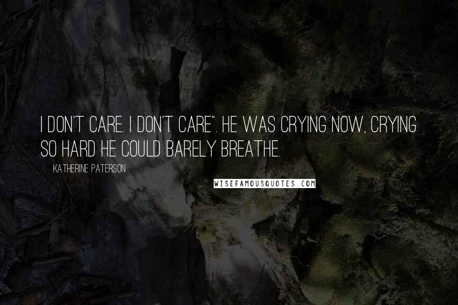 """Katherine Paterson quotes: I don't care. I don't care"""". He was crying now, crying so hard he could barely breathe."""