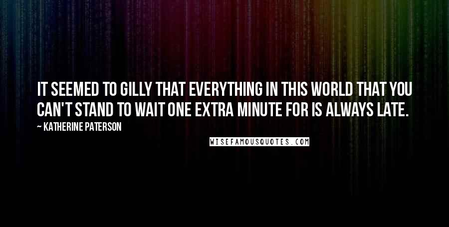 Katherine Paterson quotes: It seemed to Gilly that everything in this world that you can't stand to wait one extra minute for is always late.