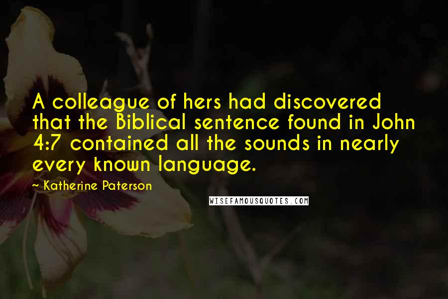 Katherine Paterson quotes: A colleague of hers had discovered that the Biblical sentence found in John 4:7 contained all the sounds in nearly every known language.