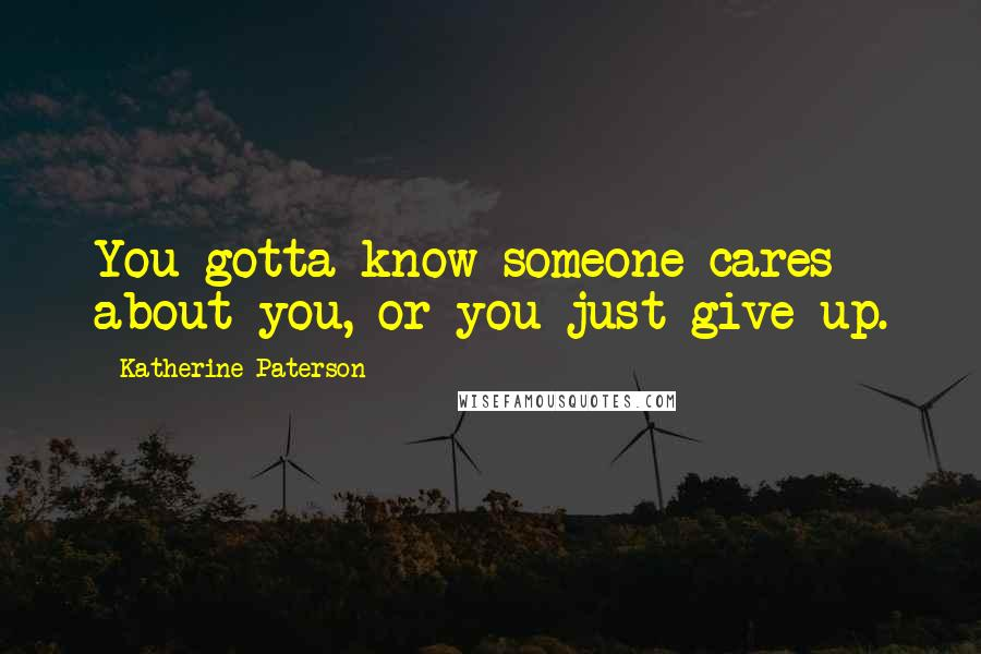 Katherine Paterson quotes: You gotta know someone cares about you, or you just give up.