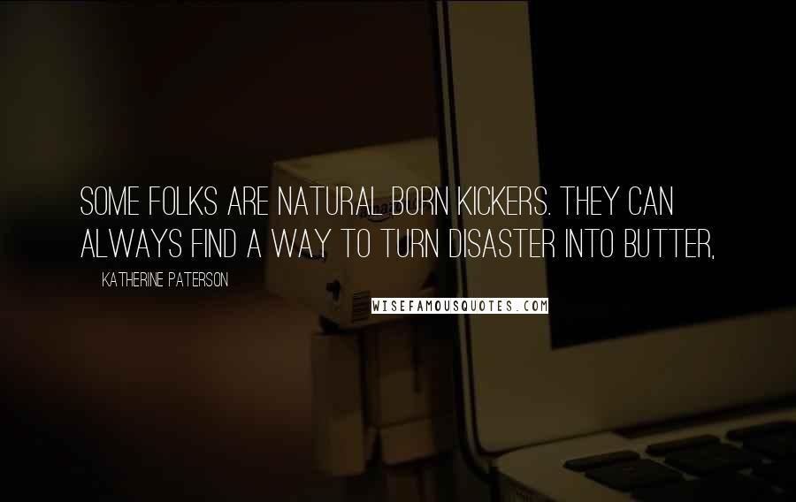 Katherine Paterson quotes: Some folks are natural born kickers. They can always find a way to turn disaster into butter,