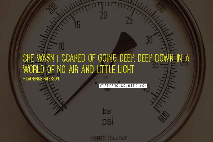 Katherine Paterson quotes: She wasn't scared of going deep, deep down in a world of no air and little light