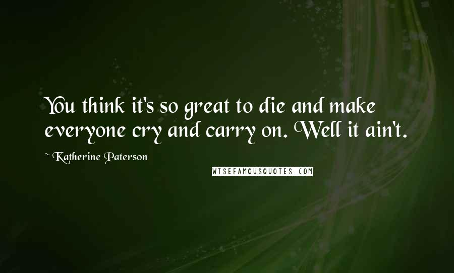 Katherine Paterson quotes: You think it's so great to die and make everyone cry and carry on. Well it ain't.