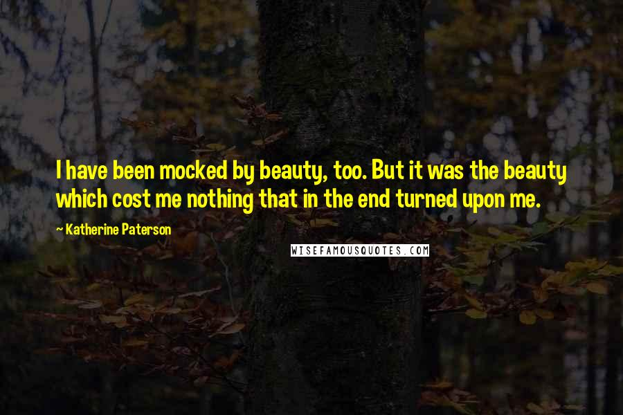 Katherine Paterson quotes: I have been mocked by beauty, too. But it was the beauty which cost me nothing that in the end turned upon me.