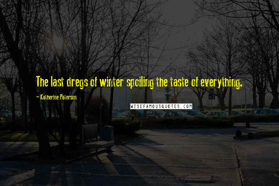 Katherine Paterson quotes: The last dregs of winter spoiling the taste of everything.