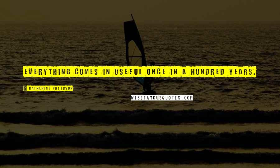 Katherine Paterson quotes: Everything comes in useful once in a hundred years.