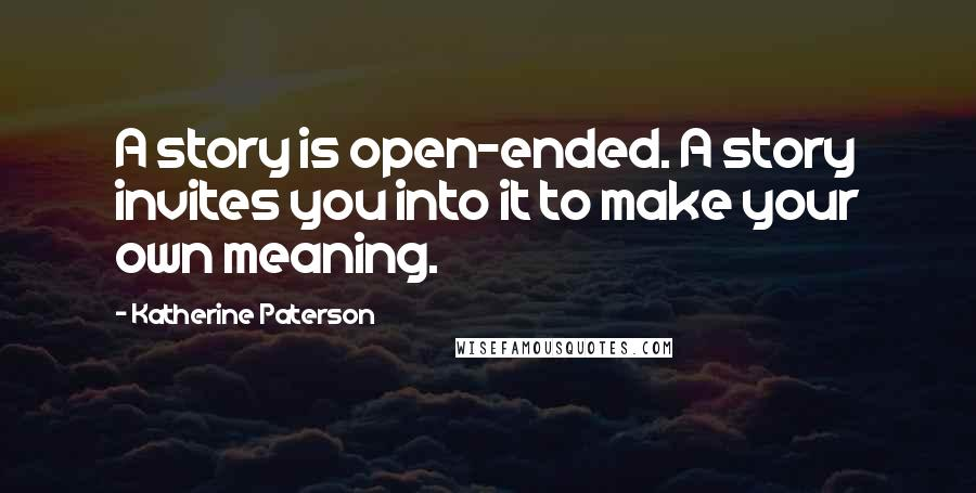 Katherine Paterson quotes: A story is open-ended. A story invites you into it to make your own meaning.