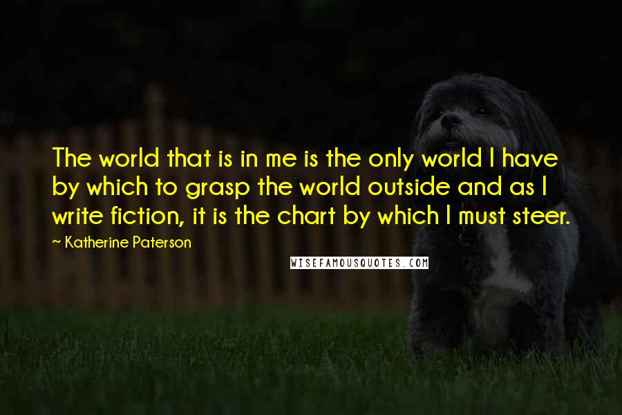 Katherine Paterson quotes: The world that is in me is the only world I have by which to grasp the world outside and as I write fiction, it is the chart by which