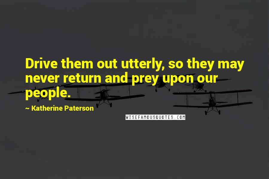 Katherine Paterson quotes: Drive them out utterly, so they may never return and prey upon our people.