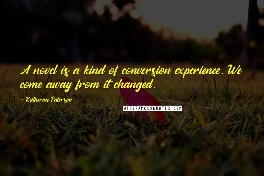 Katherine Paterson quotes: A novel is a kind of conversion experience. We come away from it changed.