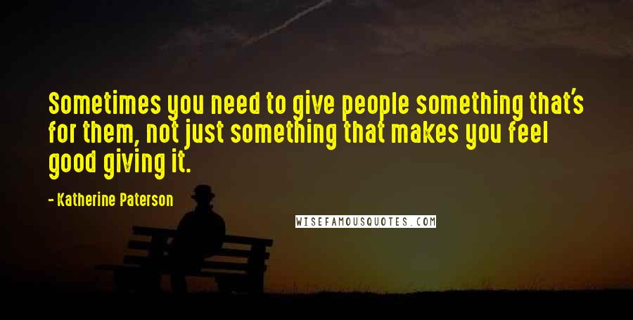 Katherine Paterson quotes: Sometimes you need to give people something that's for them, not just something that makes you feel good giving it.