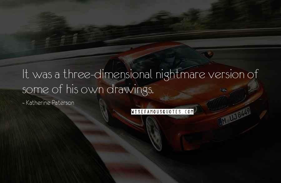 Katherine Paterson quotes: It was a three-dimensional nightmare version of some of his own drawings.