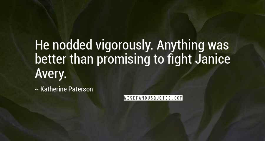 Katherine Paterson quotes: He nodded vigorously. Anything was better than promising to fight Janice Avery.